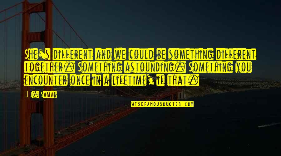 Once In Lifetime Quotes By J. Saman: She's different and we could be something different