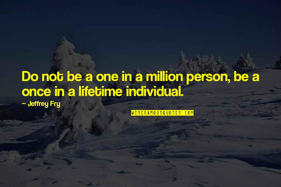 Once In Lifetime Quotes By Jeffrey Fry: Do not be a one in a million