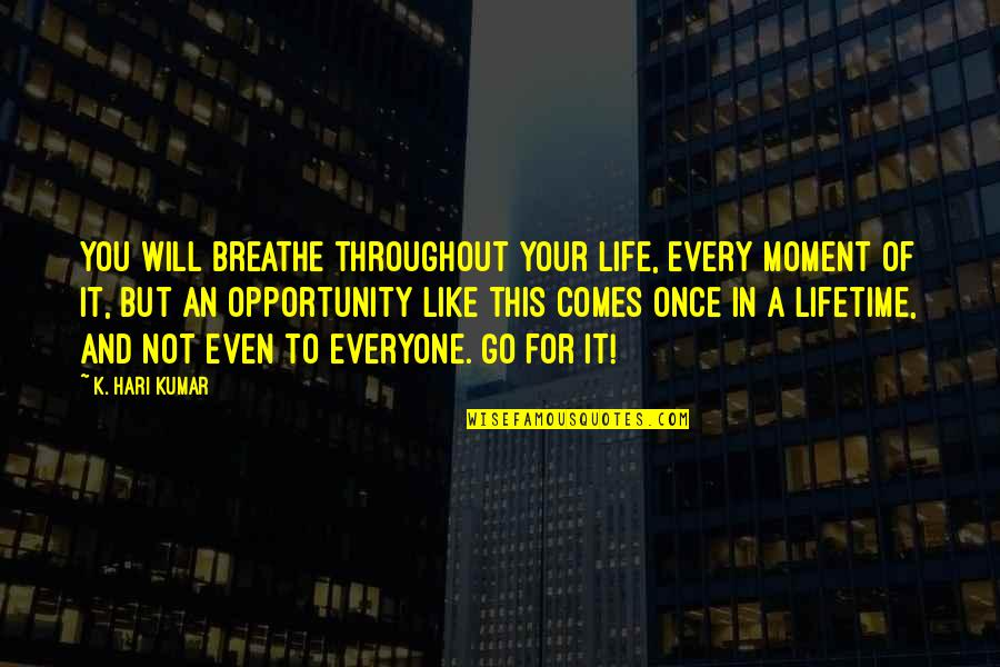 Once In Lifetime Quotes By K. Hari Kumar: You will breathe throughout your life, every moment
