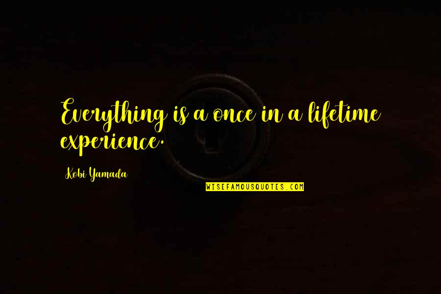Once In Lifetime Quotes By Kobi Yamada: Everything is a once in a lifetime experience.
