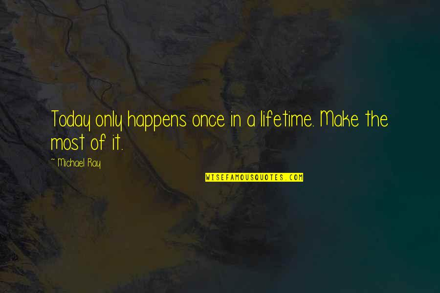 Once In Lifetime Quotes By Michael Ray: Today only happens once in a lifetime. Make