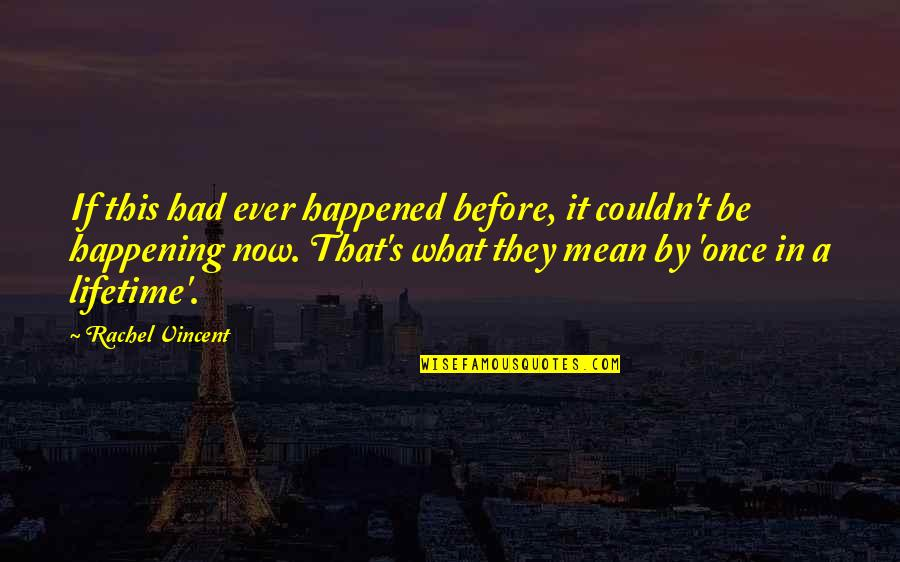 Once In Lifetime Quotes By Rachel Vincent: If this had ever happened before, it couldn't