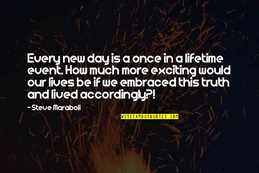 Once In Lifetime Quotes By Steve Maraboli: Every new day is a once in a