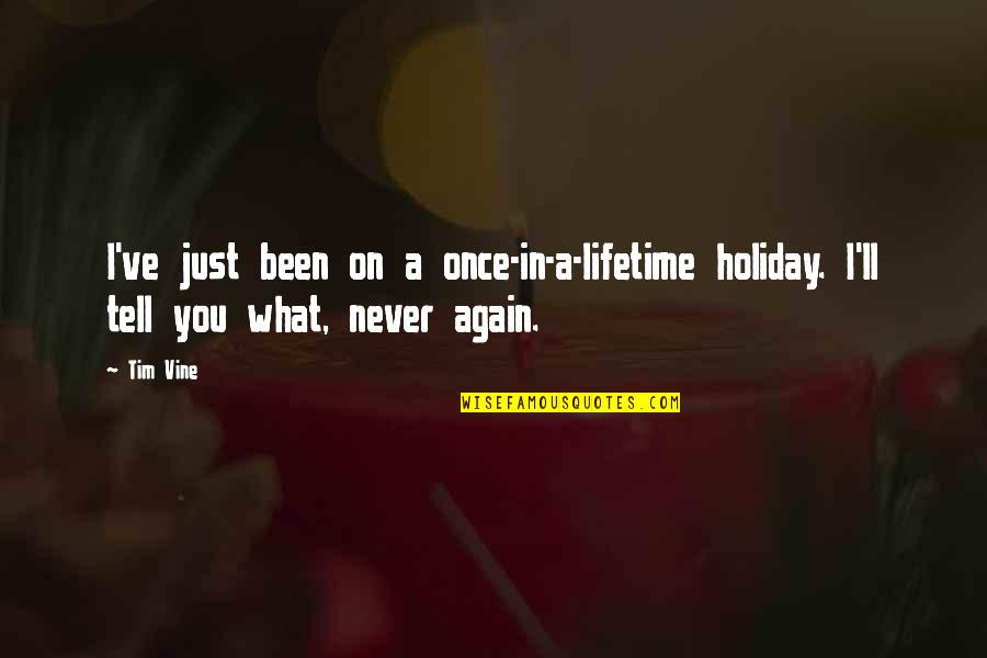 Once In Lifetime Quotes By Tim Vine: I've just been on a once-in-a-lifetime holiday. I'll