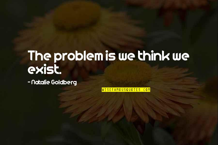 Once Upon A Time In Wonderland Home Quotes By Natalie Goldberg: The problem is we think we exist.