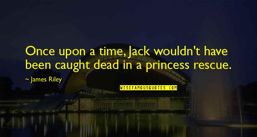 Once Upon A Time Princess Quotes By James Riley: Once upon a time, Jack wouldn't have been