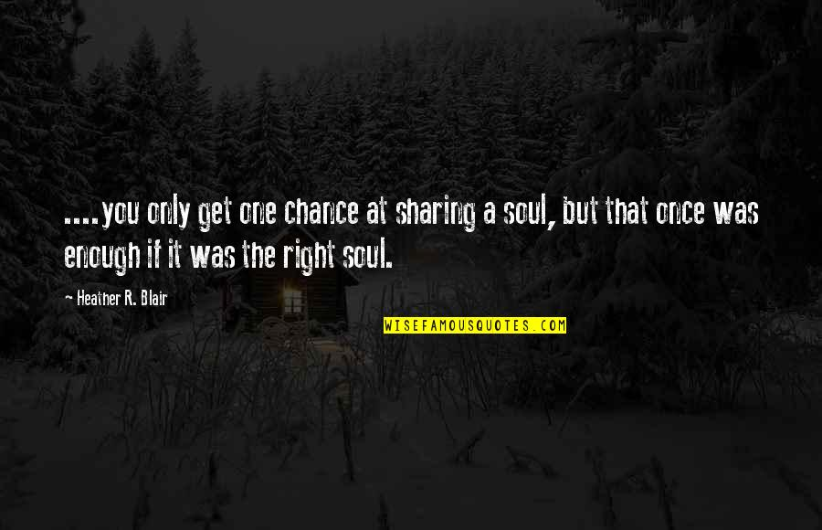 Once Was Love Quotes By Heather R. Blair: ....you only get one chance at sharing a