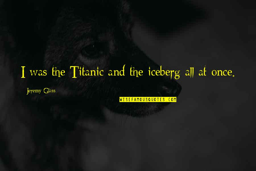 Once Was Love Quotes By Jeremy Glass: I was the Titanic and the iceberg all