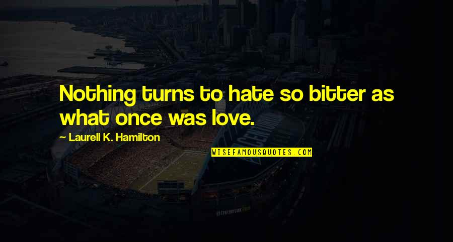 Once Was Love Quotes By Laurell K. Hamilton: Nothing turns to hate so bitter as what