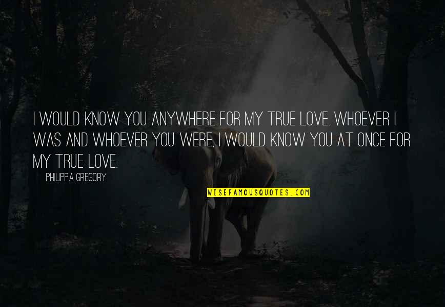 Once Was Love Quotes By Philippa Gregory: I would know you anywhere for my true