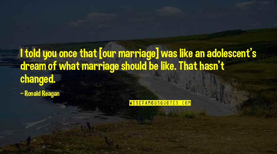 Once Was Love Quotes By Ronald Reagan: I told you once that [our marriage] was