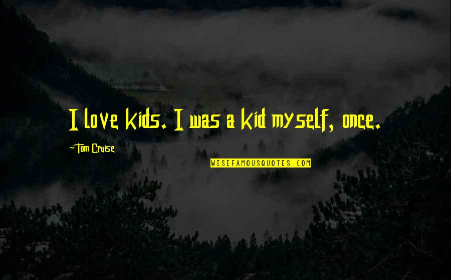 Once Was Love Quotes By Tom Cruise: I love kids. I was a kid myself,