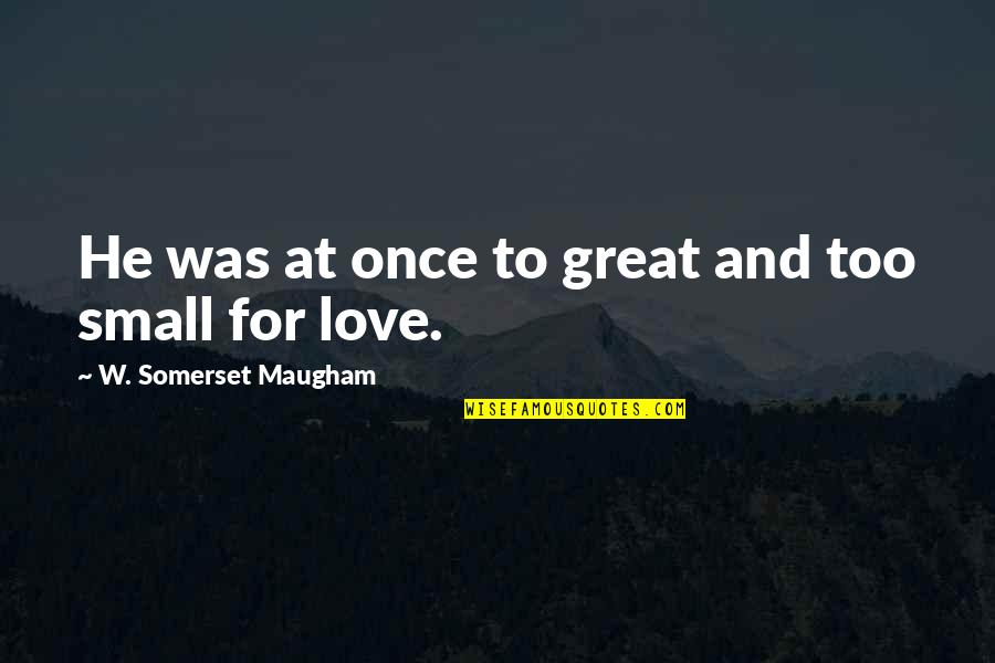 Once Was Love Quotes By W. Somerset Maugham: He was at once to great and too