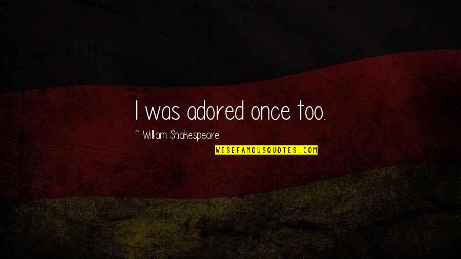 Once Was Love Quotes By William Shakespeare: I was adored once too.