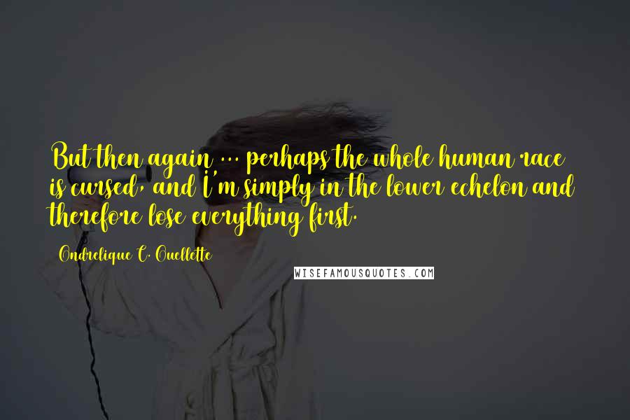 Ondrelique C. Ouellette quotes: But then again ... perhaps the whole human race is cursed, and I'm simply in the lower echelon and therefore lose everything first.