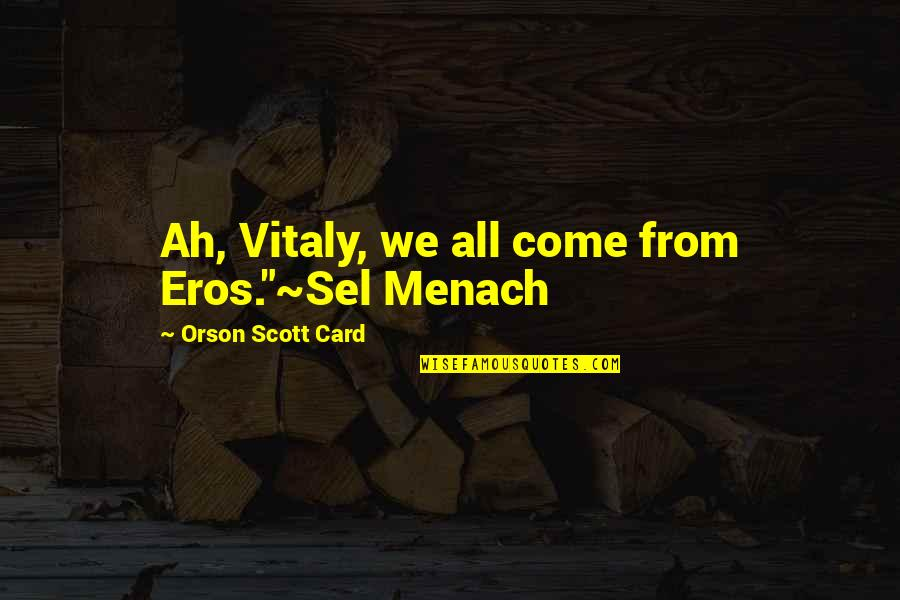 "One Beautiful Girl Quotes By Orson Scott Card: Ah, Vitaly, we all come from Eros.""~Sel Menach"