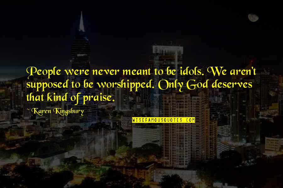 One Day A Lemming Will Fly Quotes By Karen Kingsbury: People were never meant to be idols. We