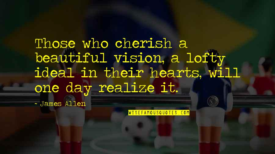 One Day They Will Realize Quotes By James Allen: Those who cherish a beautiful vision, a lofty