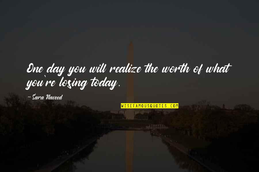 One Day They Will Realize Quotes By Sara Naveed: One day you will realize the worth of