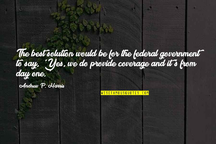One Day Yes Quotes By Andrew P. Harris: The best solution would be for the federal