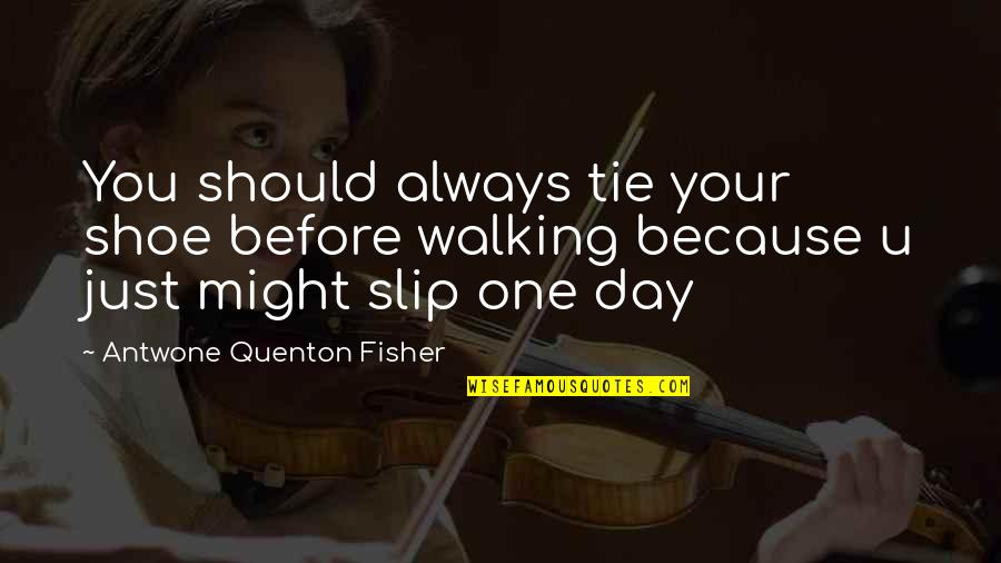 One Day Yes Quotes By Antwone Quenton Fisher: You should always tie your shoe before walking