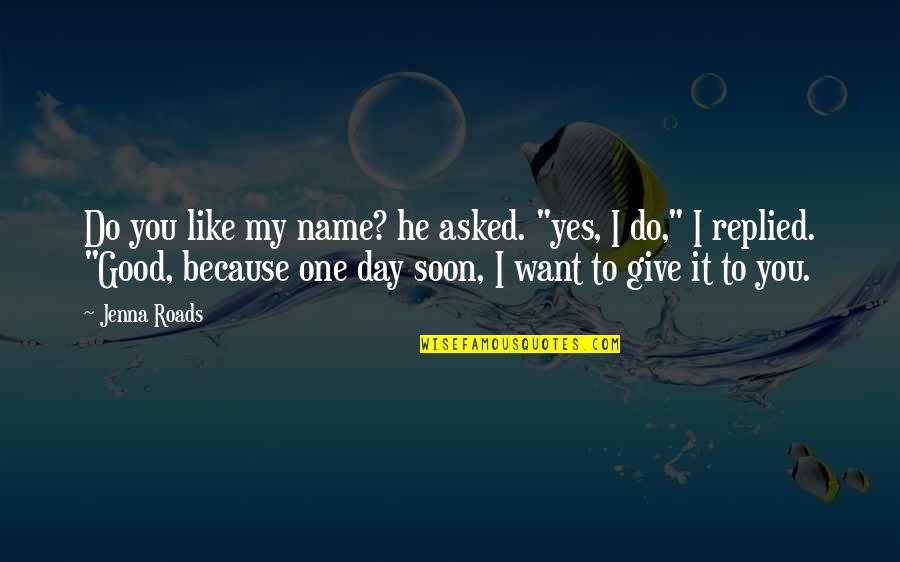 "One Day Yes Quotes By Jenna Roads: Do you like my name? he asked. ""yes,"