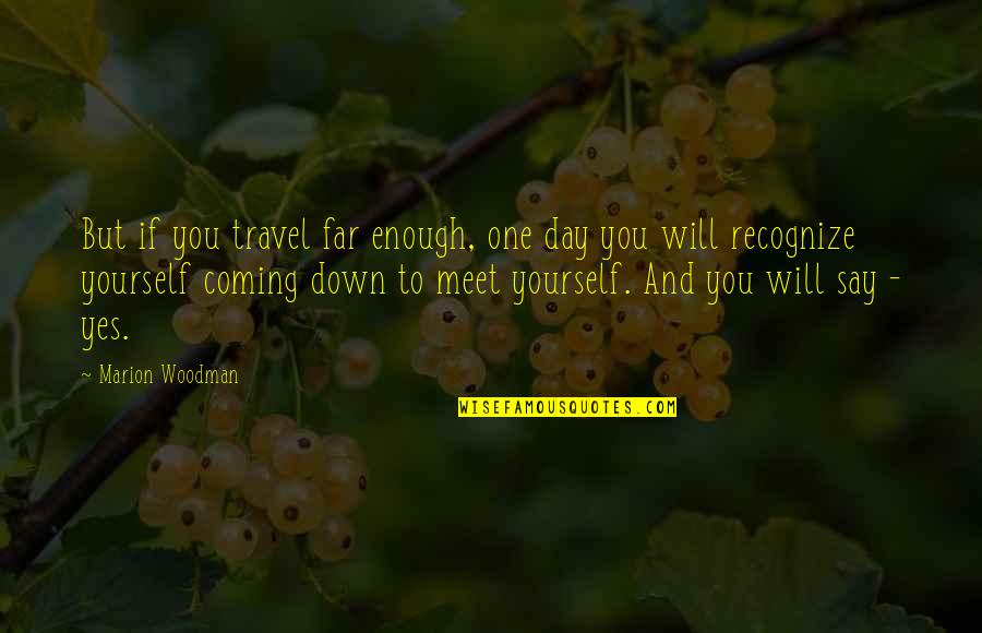One Day Yes Quotes By Marion Woodman: But if you travel far enough, one day