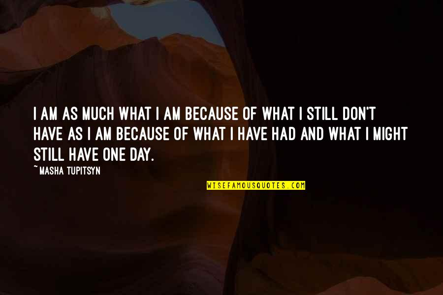 One Day Yes Quotes By Masha Tupitsyn: I am as much what I am because