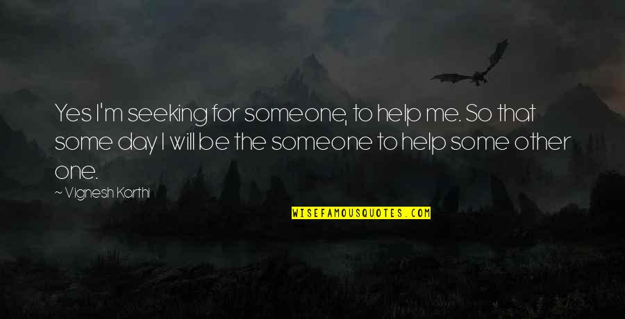 One Day Yes Quotes By Vignesh Karthi: Yes I'm seeking for someone, to help me.