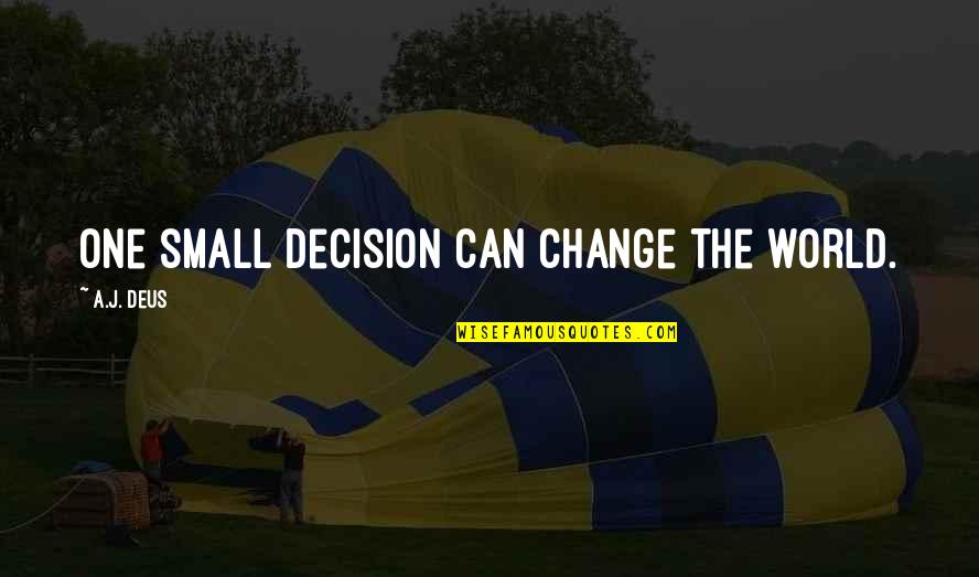 One Decision Quotes By A.J. Deus: One small decision can change the world.