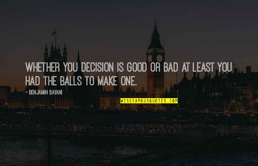 One Decision Quotes By Benjamin Bayani: Whether you decision is good or bad at