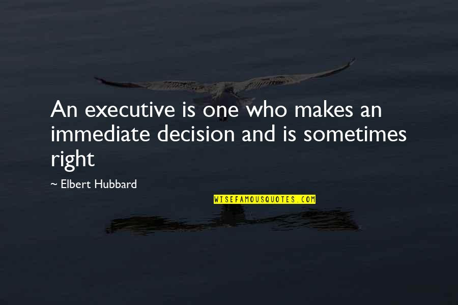 One Decision Quotes By Elbert Hubbard: An executive is one who makes an immediate