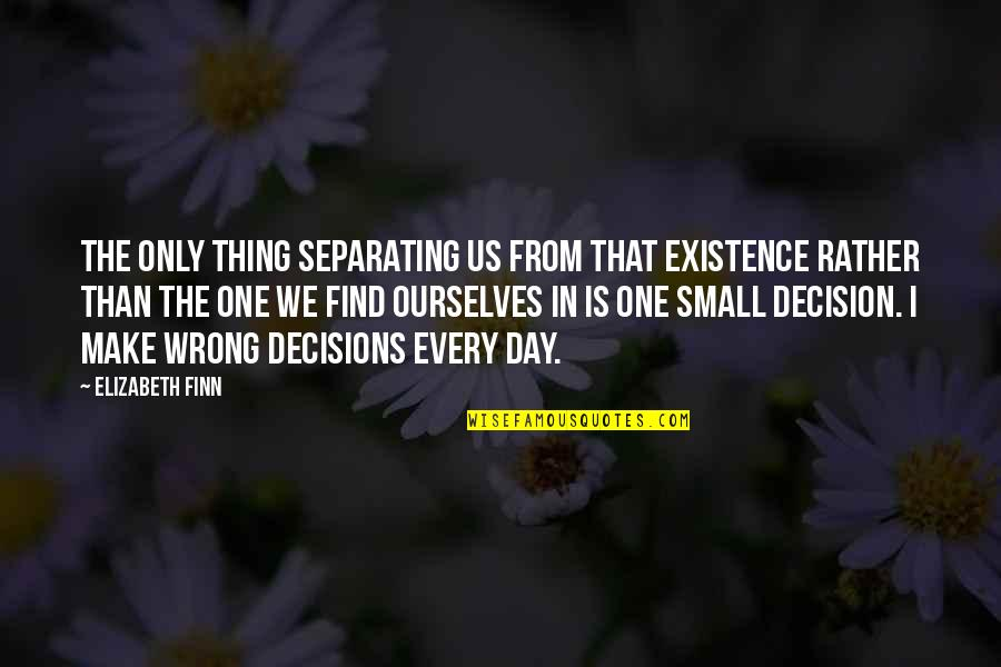 One Decision Quotes By Elizabeth Finn: The only thing separating us from that existence