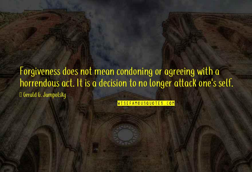 One Decision Quotes By Gerald G. Jampolsky: Forgiveness does not mean condoning or agreeing with
