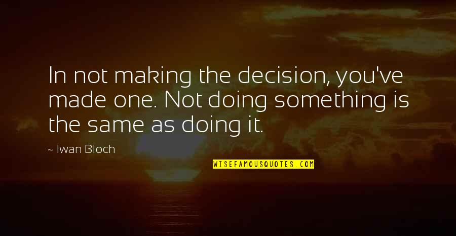 One Decision Quotes By Iwan Bloch: In not making the decision, you've made one.