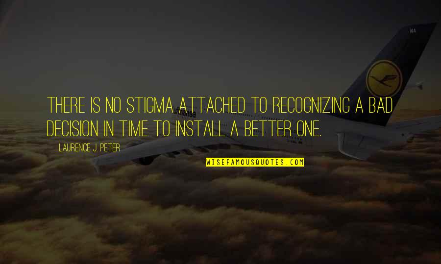 One Decision Quotes By Laurence J. Peter: There is no stigma attached to recognizing a