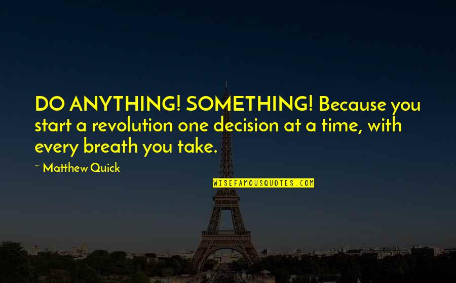 One Decision Quotes By Matthew Quick: DO ANYTHING! SOMETHING! Because you start a revolution