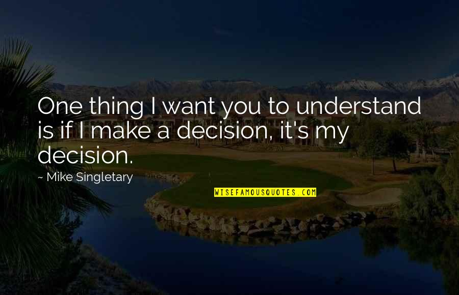 One Decision Quotes By Mike Singletary: One thing I want you to understand is