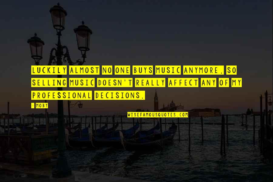 One Decision Quotes By Moby: Luckily almost no one buys music anymore, so