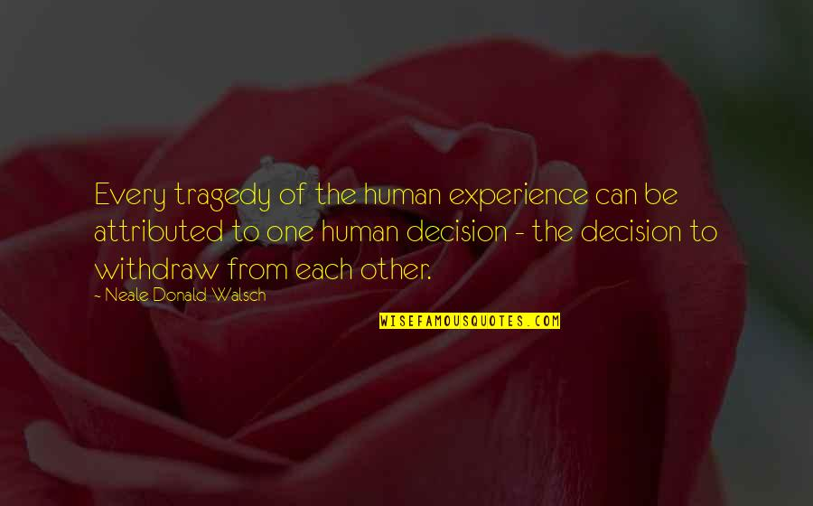 One Decision Quotes By Neale Donald Walsch: Every tragedy of the human experience can be