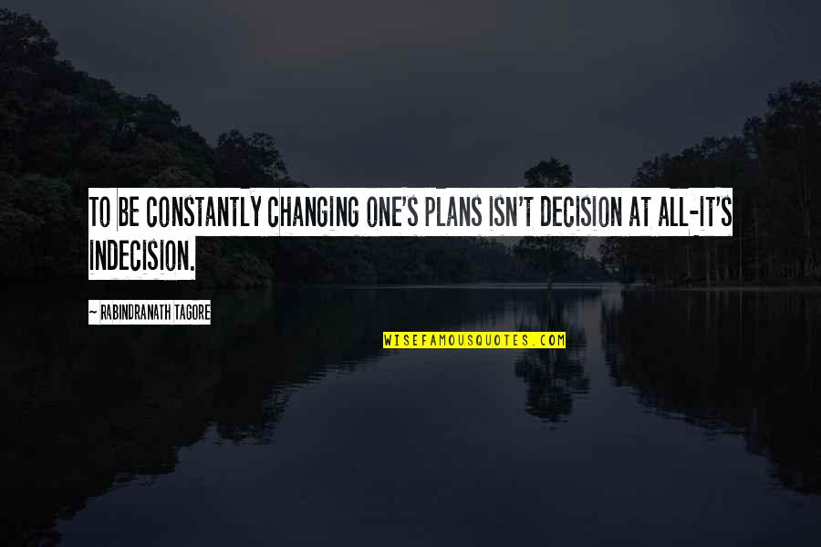 One Decision Quotes By Rabindranath Tagore: To be constantly changing one's plans isn't decision