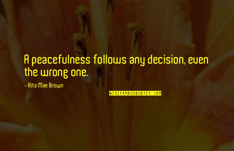 One Decision Quotes By Rita Mae Brown: A peacefulness follows any decision, even the wrong
