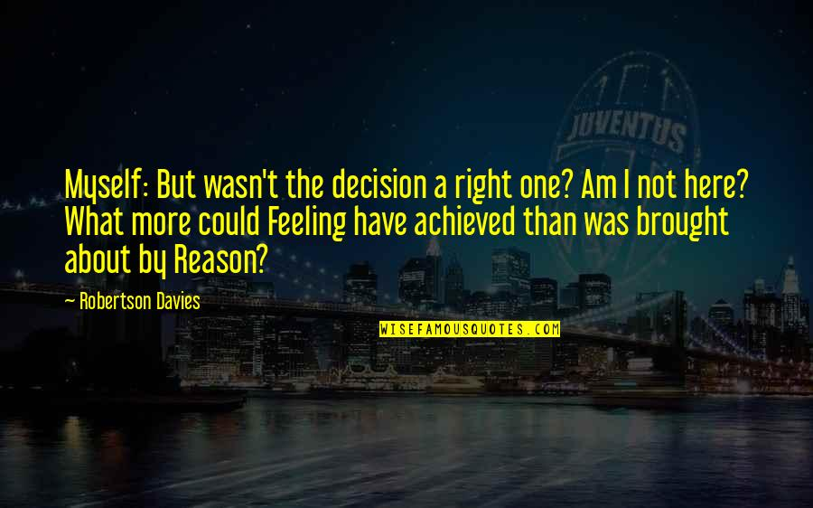 One Decision Quotes By Robertson Davies: Myself: But wasn't the decision a right one?
