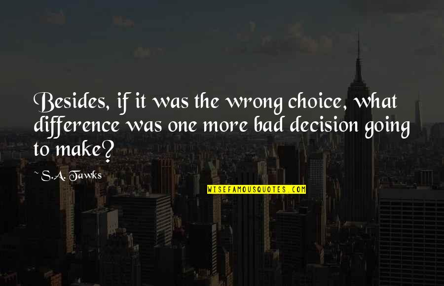One Decision Quotes By S.A. Tawks: Besides, if it was the wrong choice, what