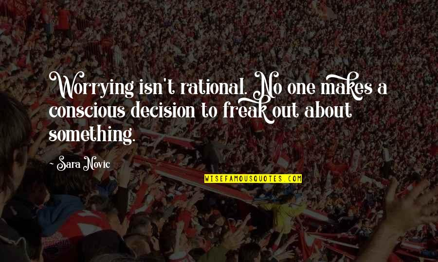 One Decision Quotes By Sara Novic: Worrying isn't rational. No one makes a conscious