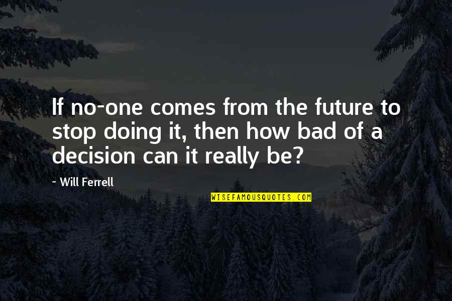 One Decision Quotes By Will Ferrell: If no-one comes from the future to stop