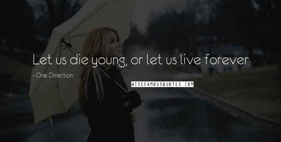 One Direction quotes: Let us die young, or let us live forever