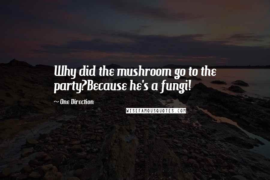 One Direction quotes: Why did the mushroom go to the party?Because he's a fungi!
