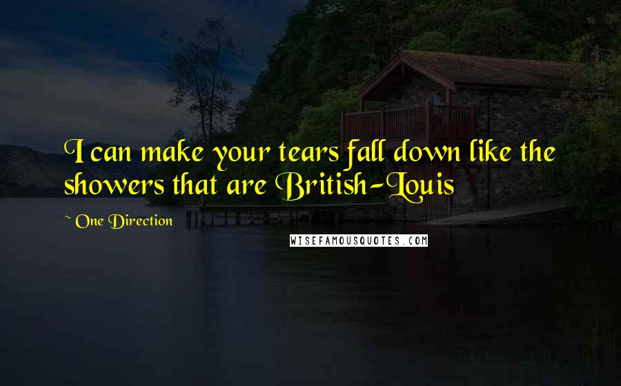 One Direction quotes: I can make your tears fall down like the showers that are British-Louis