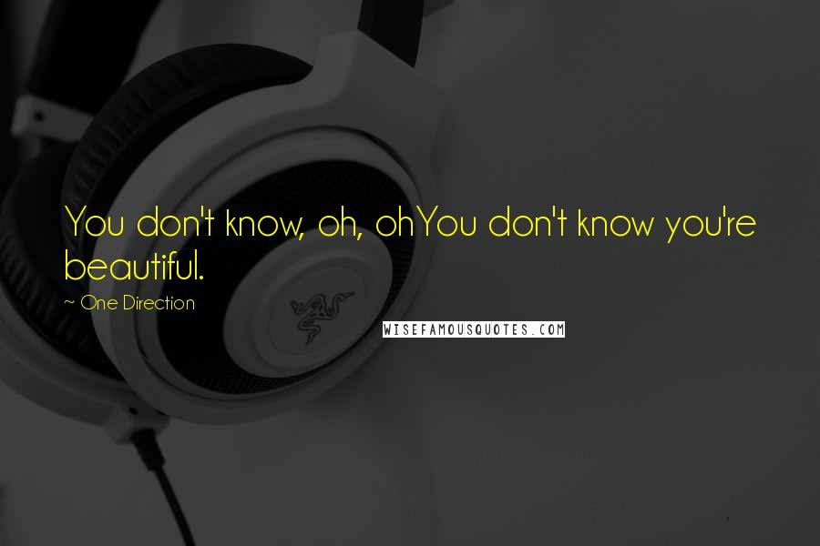 One Direction quotes: You don't know, oh, ohYou don't know you're beautiful.